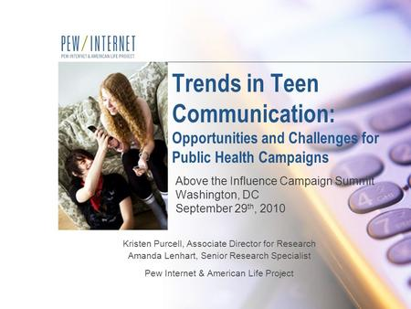 Trends in Teen Communication: Opportunities and Challenges for Public Health Campaigns Kristen Purcell, Associate Director for Research Amanda Lenhart,