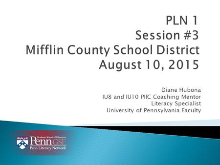 Diane Hubona IU8 and IU10 PIIC Coaching Mentor Literacy Specialist University of Pennsylvania Faculty.