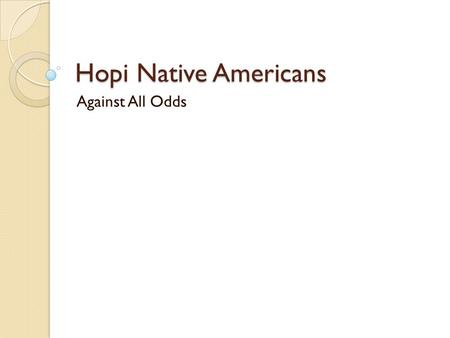 Hopi Native Americans Against All Odds. Hopi One of the oldest living cultures Ancestors to Puebloan tribes who built many stone structures.