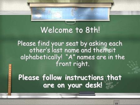 "Welcome to 8th! Please find your seat by asking each other's last name and then sit alphabetically! ""A"" names are in the front right. Please follow instructions."