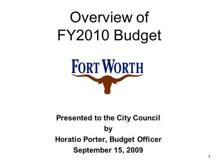 1 Presented to the City Council by Horatio Porter, Budget Officer September 15, 2009 Overview of FY2010 Budget.