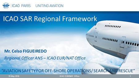 "ICAO SAR Regional Framework ""AVIATION SAFETY FOR OFF-SHORE OPERATIONS/ SEARCH AND RESCUE"" 19 May 2016ICAO EUR/NAT Office1 Mr. Celso FIGUEIREDO Regional."