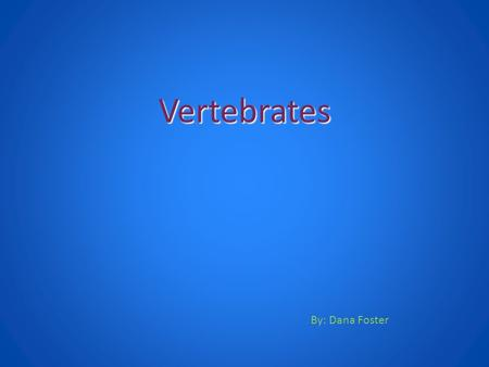 Vertebrates By: Dana Foster Animals with Backbones are called Vertebrates.