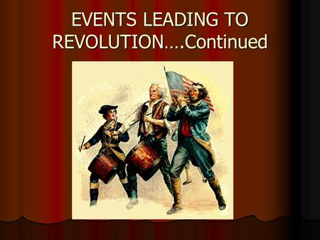 EVENTS LEADING TO REVOLUTION….Continued. Committees of Correspondence  1772 and later; created by Samuel Adams in Massachusetts  What happened: Created.
