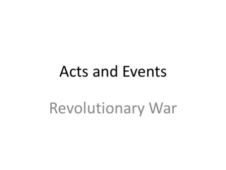 Acts and Events Revolutionary War. Sugar Act First tax imposed on colonists Trying to reduce illegal smuggling of molasses Writ of Assistance- Right to.