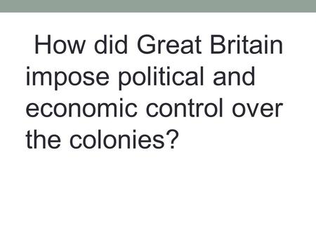 How did Great Britain impose political and economic control over the colonies?