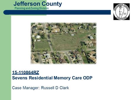 Planning and Zoning Division Jefferson County 15-110864RZ Sevens Residential Memory Care ODP Case Manager: Russell D Clark.