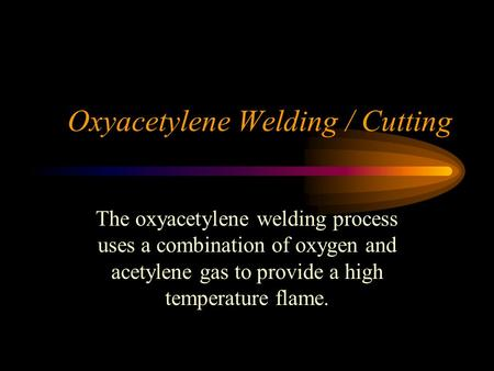 Oxyacetylene Welding / Cutting The oxyacetylene welding process uses a combination of oxygen and acetylene gas to provide a high temperature flame.