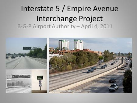 Interstate 5 / Empire Avenue Interchange Project B-G-P Airport Authority – April 4, 2011.