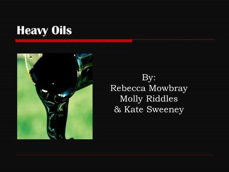 Heavy Oils By: Rebecca Mowbray Molly Riddles & Kate Sweeney.