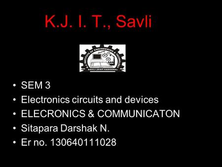K.J. I. T., Savli SEM 3 Electronics circuits and devices ELECRONICS & COMMUNICATON Sitapara Darshak N. Er no. 130640111028.