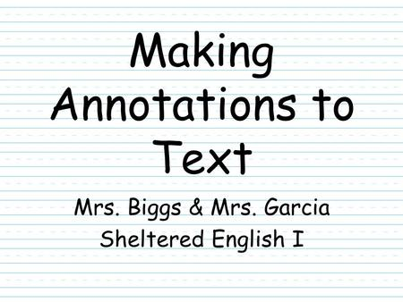Making Annotations to Text Mrs. Biggs & Mrs. Garcia Sheltered English I.