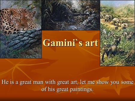 Gamini`s art He is a great man with great art, let me show you some of his great paintings.