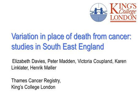 Variation in place of death from cancer: studies in South East England Elizabeth Davies, Peter Madden, Victoria Coupland, Karen Linklater, Henrik Møller.