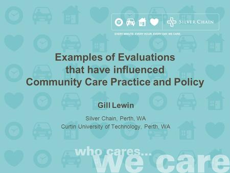 Gill Lewin Silver Chain, Perth, WA Curtin University of Technology, Perth, WA Examples of Evaluations that have influenced Community Care Practice and.