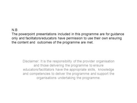 N.B The powerpoint presentations included in this programme are for guidance only and facilitators/educators have permission to use their own ensuring.