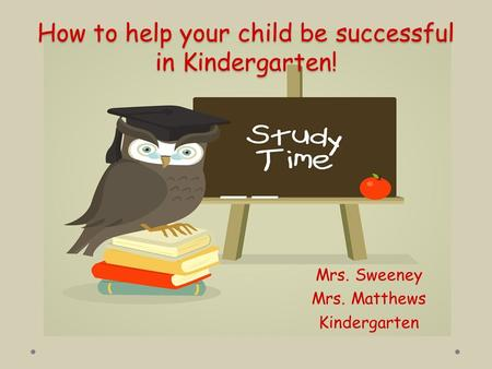 How to help your child be successful in Kindergarten! Mrs. Sweeney Mrs. Matthews Kindergarten.