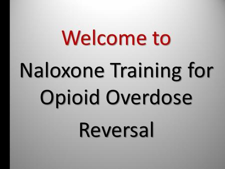 Welcome to Naloxone Training for Opioid Overdose Reversal.