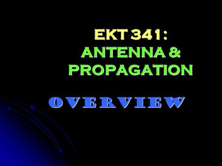 EKT 341: ANTENNA & PROPAGATION OVERVIEW. COURSE INFORMATION Lecture: Lecture: Tuesday: 8.00 – 9.00 am (BKY) Tuesday: 8.00 – 9.00 am (BKY) Thursday: 8.00.