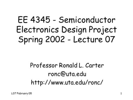 L07 February 051 EE 4345 - Semiconductor Electronics Design Project Spring 2002 - Lecture 07 Professor Ronald L. Carter