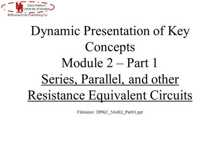 Dynamic Presentation of Key Concepts Module 2 – Part 1 Series, Parallel, and other Resistance Equivalent Circuits Filename: DPKC_Mod02_Part01.ppt.