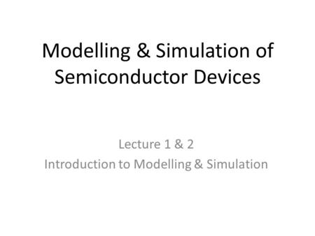 Modelling & Simulation of Semiconductor Devices Lecture 1 & 2 Introduction to Modelling & Simulation.