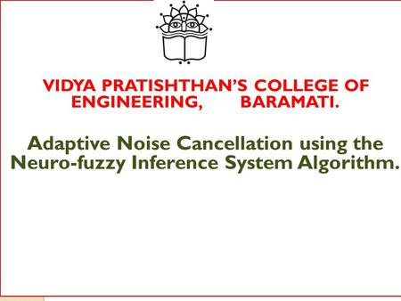VIDYA PRATISHTHAN'S COLLEGE OF ENGINEERING, BARAMATI. Adaptive Noise Cancellation using the Neuro-fuzzy Inference System Algorithm.