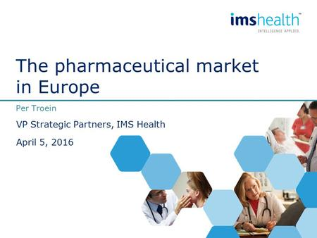The pharmaceutical market in Europe Per Troein VP Strategic Partners, IMS Health April 5, 2016.