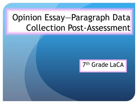 Opinion Essay—Paragraph Data Collection Post-Assessment 7 th Grade LaCA.