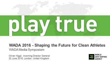 WADA 2016 - Shaping the Future for Clean Athletes WADA Media Symposium Olivier Niggli, Incoming Director General 20 June 2016, London, United Kingdom.