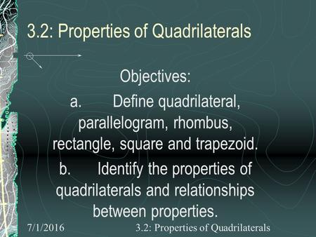 7/1/20163.2: Properties of Quadrilaterals Objectives: a. Define quadrilateral, parallelogram, rhombus, rectangle, square and trapezoid. b. Identify the.