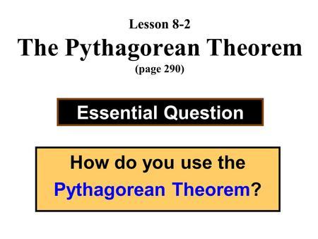 Lesson 8-2 The Pythagorean Theorem (page 290) Essential Question How do you use the Pythagorean Theorem?
