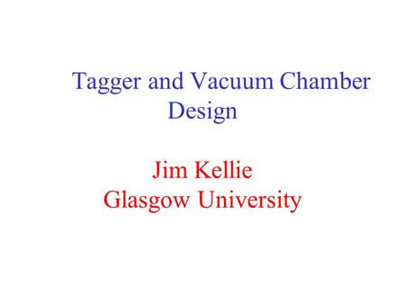 Tagger and Vacuum Chamber Design Jim Kellie Glasgow University.