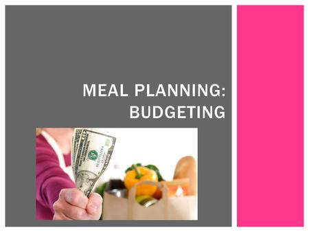MEAL PLANNING: BUDGETING.  Plan meals ahead of time  Takes less time than multiple trips to grocery store  Think about your schedule  Plan meals based.