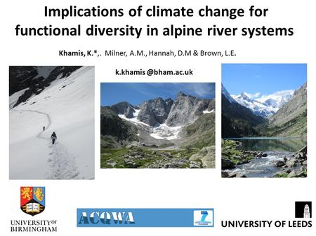 Implications of climate change for functional diversity in alpine river systems Khamis, K.*,. Milner, A.M., Hannah, D.M & Brown, L.E.