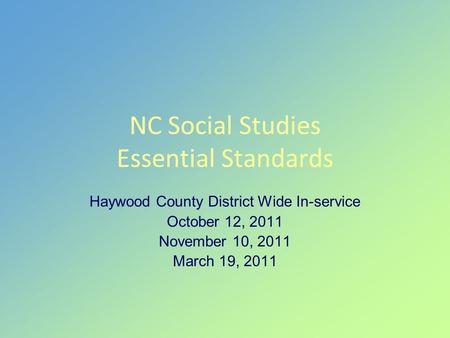 NC Social Studies Essential Standards Haywood County District Wide In-service October 12, 2011 November 10, 2011 March 19, 2011.