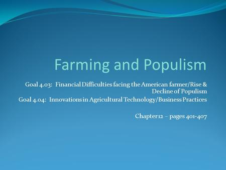 Goal 4.03: Financial Difficulties facing the American farmer/Rise & Decline of Populism Goal 4.04: Innovations in Agricultural Technology/Business Practices.