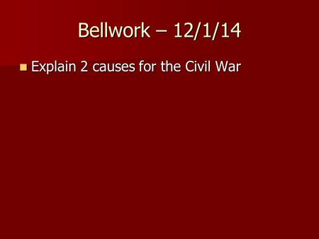 Bellwork – 12/1/14 Explain 2 causes for the Civil War Explain 2 causes for the Civil War.