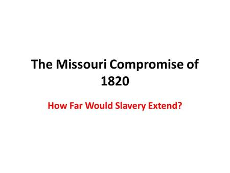 The Missouri Compromise of 1820 How Far Would Slavery Extend?