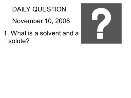 DAILY QUESTION November 10, 2008 1. What is a solvent and a solute?