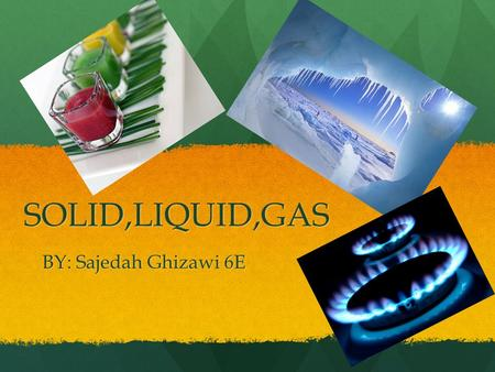 SOLID,LIQUID,GAS BY: Sajedah Ghizawi 6E. Solid Solid Is one of the three classical states of matter, the others being gas and liquid. Solid Is one of.
