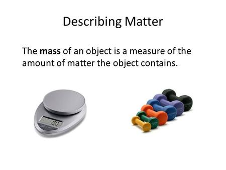 Describing Matter The mass of an object is a measure of the amount of matter the object contains.