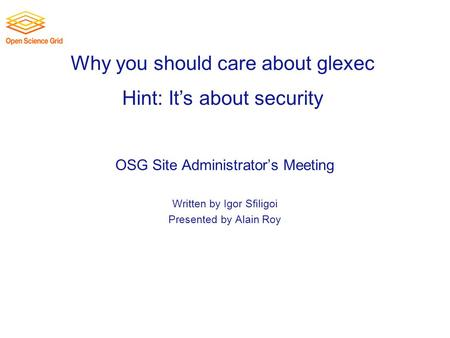 Why you should care about glexec OSG Site Administrator's Meeting Written by Igor Sfiligoi Presented by Alain Roy Hint: It's about security.