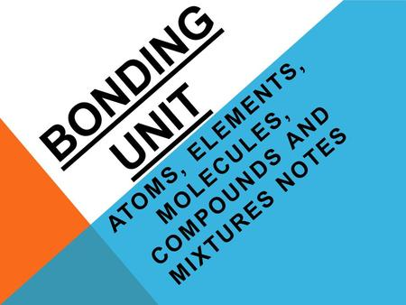 BONDING UNIT ATOMS, ELEMENTS, MOLECULES, COMPOUNDS AND MIXTURES NOTES.
