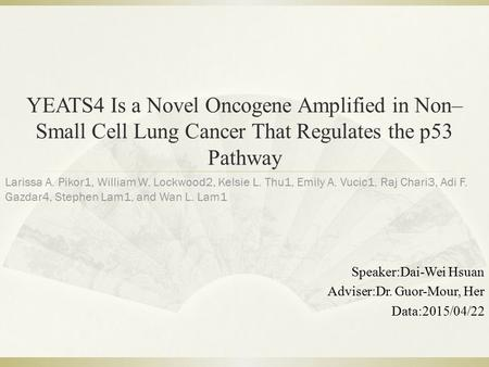YEATS4 Is a Novel Oncogene Amplified in Non– Small Cell Lung Cancer That Regulates the p53 Pathway Speaker:Dai-Wei Hsuan Adviser:Dr. Guor-Mour, Her Data:2015/04/22.