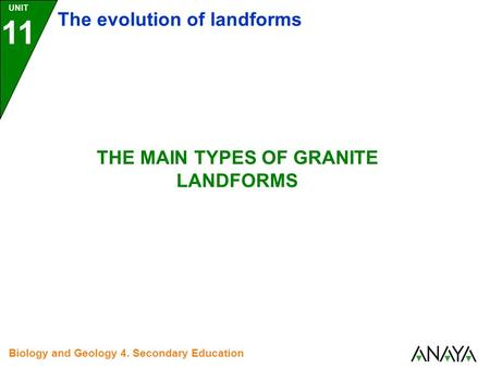 UNIT 11 The evolution of landforms Biology and Geology 4. Secondary Education THE MAIN TYPES OF GRANITE LANDFORMS.