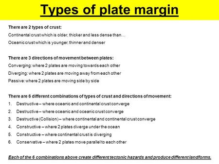 Types of plate margin There are 2 types of crust: Continental crust which is older, thicker and less dense than… Oceanic crust which is younger, thinner.