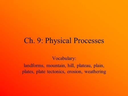 Ch. 9: Physical Processes Vocabulary: landforms, mountain, hill, plateau, plain, plates, plate tectonics, erosion, weathering.