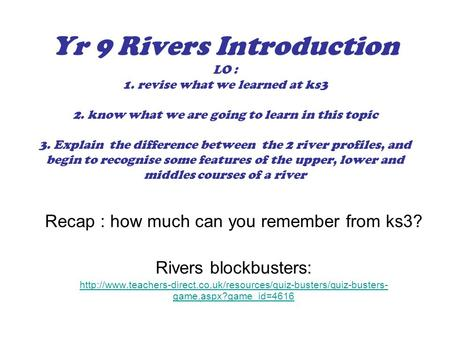Yr 9 Rivers Introduction LO : 1. revise what we learned at ks3 2. know what we are going to learn in this topic 3. Explain the difference between the 2.
