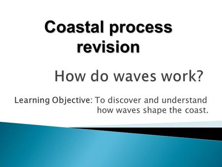 Learning Objective: To discover and understand how waves shape the coast. Coastal process revision.
